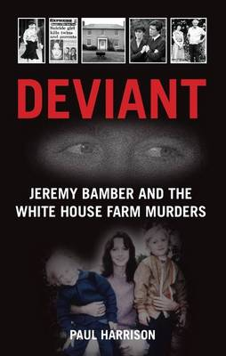 Deviant: Jeremy Bamber and the White House Farm Murders (Hardback)