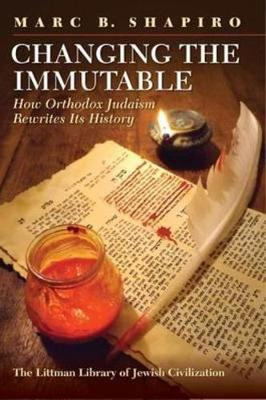 Changing the Immutable: How Orthodox Judaism Rewrites Its History - Littman Library of Jewish Civilization (Hardback)