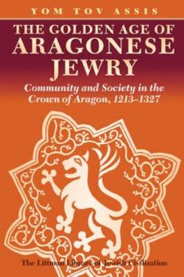 The Golden Age of Aragonese Jewry: Community and Society in the Crown of Aragon, 1213-1327 - Littman Library of Jewish Civilization (Paperback)