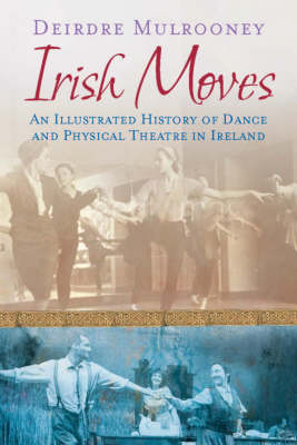 Irish Moves: An Illustrated History of Dance and Physical Theatre in Ireland (Paperback)