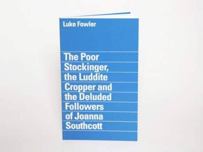 Luke Fowler - the Poor Stockinger, the Luddite Cropper and the Deluded Followers of Joanna Southcott (Paperback)