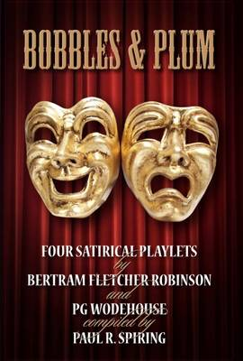 Bobbles and Plum: Four Satirical Playlets by Bertram Fletcher Robinson and PG Wodehouse (Paperback)