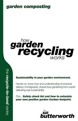 Garden Composting - How Garden Recycling Works: Sustainability in Your Garden Environment.  Hands-on, Know-how and Understanding of Practical Delivery of Integrated, Closed-loop Gardening from Waste Delivering Real Sustainability.. - Recycle to Land Series v. 2 (Paperback)
