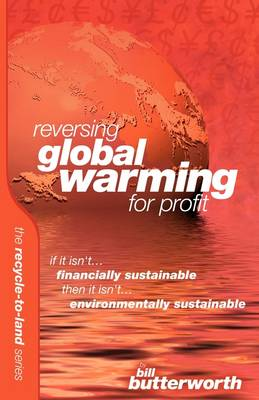 Reversing Global Warming for Profit: If it Isn't Financially Sustainable, Then it Isn't Environmentally Sustainable - Recyle to Land v. 3 (Paperback)