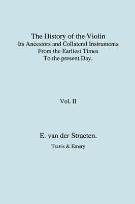 History of the Violin, Its Ancestors and Collateral Instruments from the Earliest Times to the Present Day. Volume 2. (Fascimile Reprint). (Paperback)