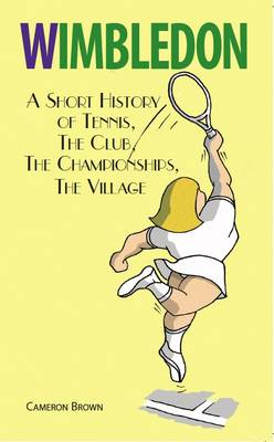 Wimbledon: A Short History of Tennis, the Club, the Championships, the Village (Paperback)