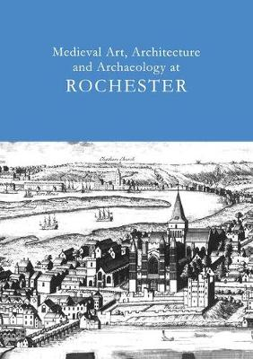 Medieval Art, Architecture and Archaeology at Rochester: v. 28 - The British Archaeological Association Conference Transactions (Paperback)