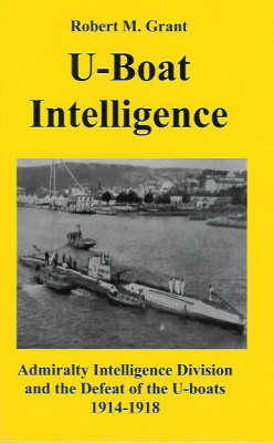 U-boat Intelligence: Admiralty Intelligence Division and the Defeat of the U-boats 1914-18 (Paperback)