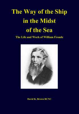 The Way of the Ship in the Midst of the Sea: The Life and Work of William Froude (Hardback)