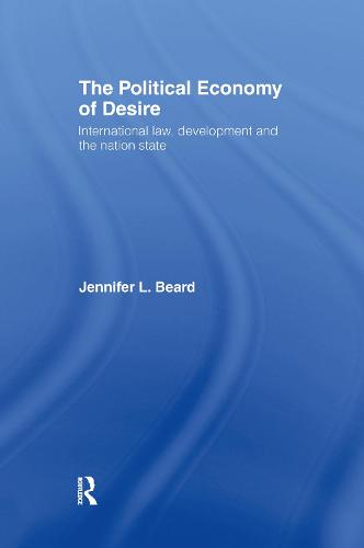 The Political Economy of Desire: International Law, Development and the Nation State (Hardback)