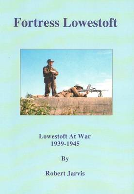 Fortress Lowestoft: Lowestoft at War 1939-1945 (Paperback)