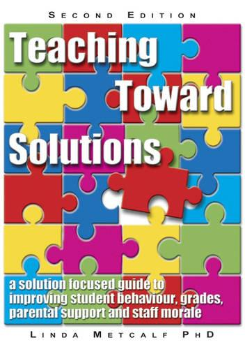 Teaching Toward Solutions: A Solution Focused Guide to Improving Student Behaviour, Grades, Parental Support and Staff Morale (Paperback)