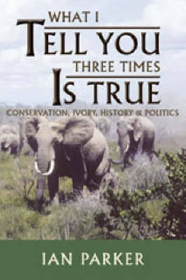 What I Tell You Three Times is True: Conservation, Ivory, History and Politics (Paperback)