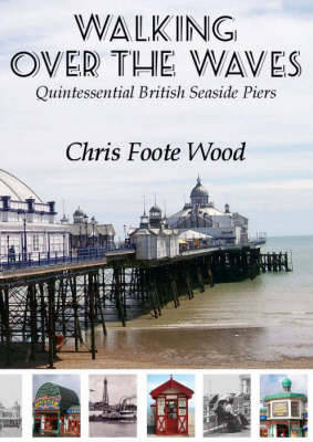 Walking Over the Waves: Quintessential British Seaside Piers (Paperback)