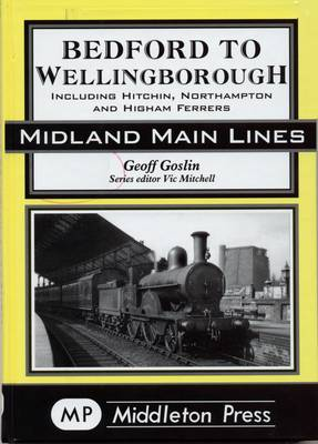 Bedford to Wellingborough: Including Hitchin, Northampton & Higham Ferrers (Hardback)