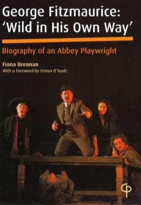 George Fitzmaurice: Wild in His Own Way - Biography of an Abbey Playwright (Paperback)