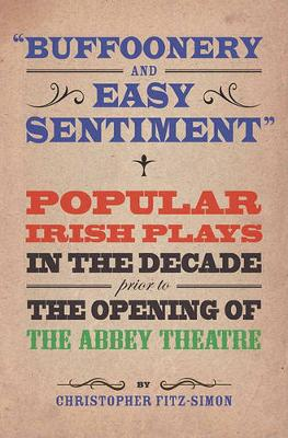 """Buffoonery and Easy Sentiment"""". Popular Irish Plays in the Decade Prior to the Opening of the Abbey Theatre (Paperback)"""