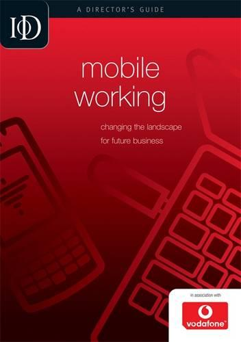 Mobile Working: Changing the Landscape for Future Business - IOD Director's Guide (Paperback)