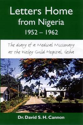 Letters Home from Nigeria, 1952-1962: The Diary of a Medical Missionary at the Wesley Guild Hospital, Ilesha (Paperback)