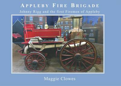 Appleby Fire Brigade, 1879-1909: Johnny Rigg and the First Firemen of Appleby (Paperback)