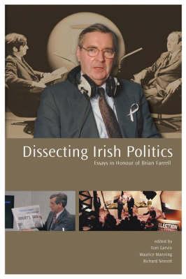 Dissecting Irish Politics: Essays in Honour of Brian Farrell (Hardback)