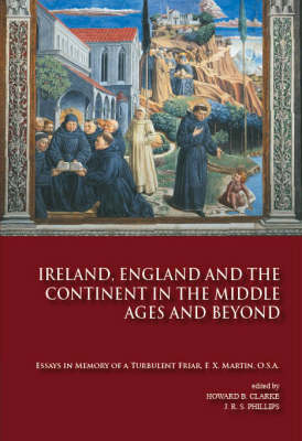 Ireland, England and the Continent in the Middle Ages and Beyond: Essays in Memory of a Turbulent Friar, F X. Martin, OSA (Hardback)