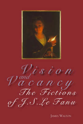 Vision and Vacancy: The Fictions of J.S. Le Fanu (Hardback)