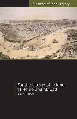 For the Liberty of Ireland, at Home and Abroad the Autobiography of J. F. X. O'Brien - Classics of Irish History (Paperback)