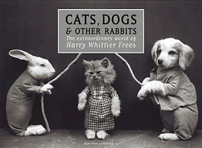 Cats, Dogs and Other Rabbits: The Extraordinary World of Harry Whittier Frees (Hardback)