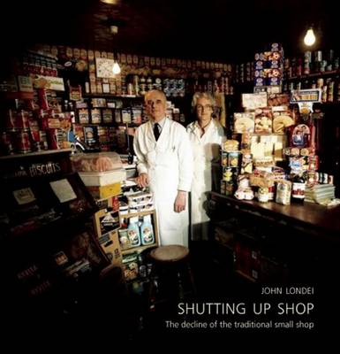 Shutting Up Shop: The Decline of the Traditional Small Shop (Hardback)