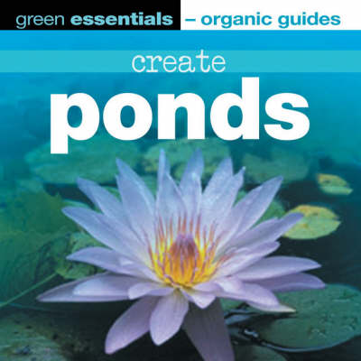 Create Ponds - Green Essentials - Organic Guides S. (Paperback)