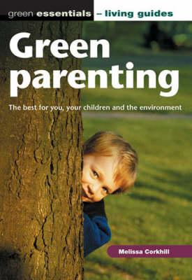 Green Parenting: The Best for You, Your Children and the Environment - Green Essentials - Living Guides S. (Paperback)