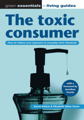 The Toxic Consumer: How to Reduce Your Exposure to Everyday Toxic Chemicals - Green Essentials - Living Guides S. 3 (Paperback)