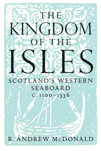 The Kingdom of the Isles: Scotland's Western Seaboard C.1100-C.1336 (Paperback)