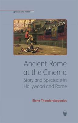 Ancient Rome at the Cinema: Story and Spectacle in Hollywood and Rome - Bristol Phoenix Press Greece and Rome Live (Paperback)