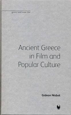 Ancient Greece in Film and Popular Culture - Bristol Phoenix Press Greece and Rome Live (Hardback)