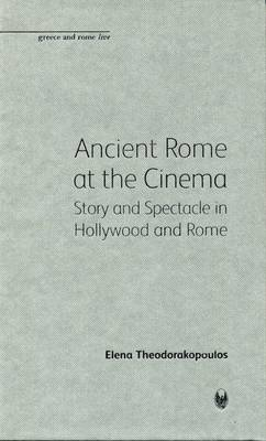 Ancient Rome at the Cinema: Story and Spectacle in Hollywood and Rome - Bristol Phoenix Press Greece and Rome Live (Hardback)