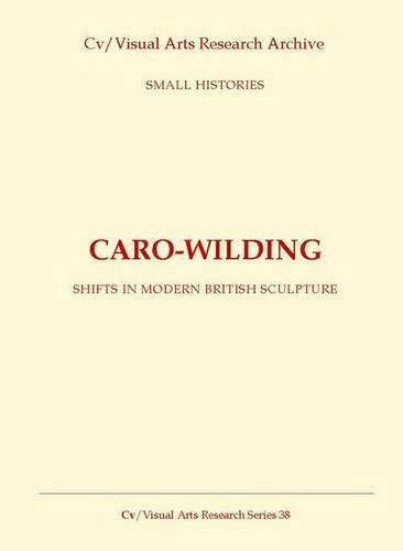Caro-Wilding: Shifts in Modern British Sculpture - CV/Visual Arts Research No. 38 (Paperback)