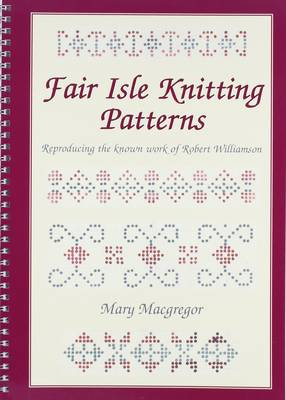 Fair Isle Knitting Patterns: Reproducing the Known Work of Robert Williamson (Spiral bound)