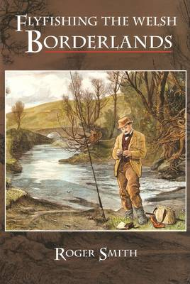 Flyfishing the Welsh Borderlands: A Review of the Flyfishing and Flies for Wild Trout and Grayling in the Rivers, Brooks and Streams of the Region (Paperback)