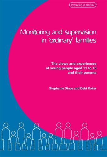 Monitoring and Supervision in 'Ordinary' Families: The Views and Experiences of Young People Aged 11 to 16 and Their Parents (Paperback)