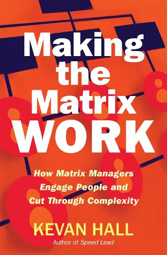 Making the Matrix Work: How Matrix Managers Engage People and Cut Through Complexity (Hardback)