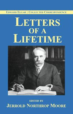 Edward Elgar: Letters of a Lifetime - Edward Elgar: Collected Corrsepondence 1 (Hardback)