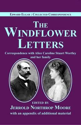 Edward Elgar: The Windflower Letters: Correspondence with Alice Caroline Stuart Wortley and Her Family - Edward Elgar: Collected Correspondence