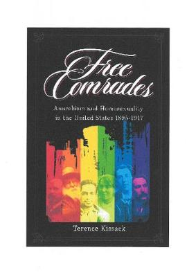 Free Comrades: Anarchism and Homosexuality in the United States 1895 - 1917 (Paperback)