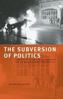 The Subversion Of Politics: European Autonomous Social Movements and the Decolonisation of Everyday Life (Paperback)