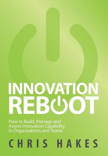 Innovation Reboot: How to Build, Manage and Assess Innovation Capability in Organisations and Teams (Hardback)