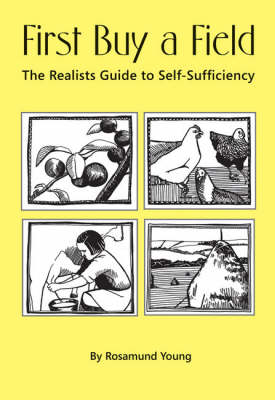 First Buy a Field: Or the Realists Guide to Self-sufficiency (Hardback)