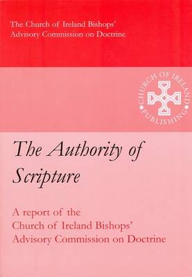 The Authority of Scripture: Report of the Church of Ireland Bishops' Advisory Commission on Doctrine (Paperback)