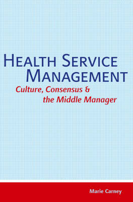 Health Service Management: Culture, Consensus and the Middle Manager (Paperback)